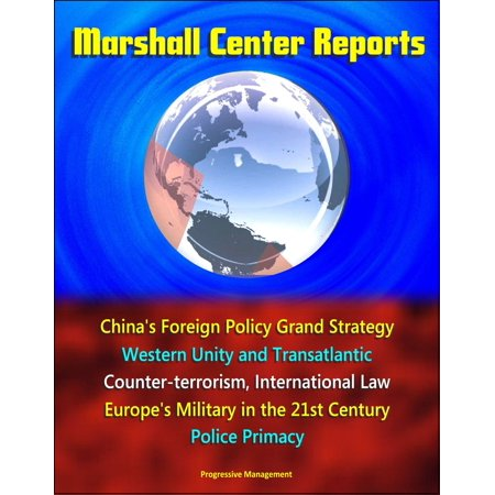 Grand And Western (Marshall Center Reports: China's Foreign Policy Grand Strategy, Western Unity and Transatlantic, Counter-terrorism, International Law, Europe's Military in the 21st Century, Police Primacy -)