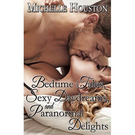 Bedtime Tales, Sexy Daydreams, and Paranormal Delights : An Omnibus of Over 40 Erotic Stories.