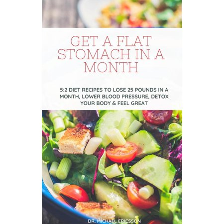 Get a Flat Stomach in a Month: 5:2 Diet Recipes to Lose 25 Pounds In a Month, Lower Blood Pressure, Detox Your Body & Feel Great -