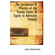 The Jurisdiction & Practice of the County Courts in Equity in Admiralty Probate