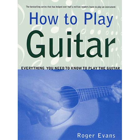 How to Play Guitar : Everything You Need to Know to Play the Guitar ()
