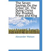 The Seven Sayings on the Cross; Or, the Dying Christ Our Prophet, Priest and King