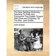 The New Spelling Dictionary, Teaching to Write and Pronounce the English Tongue with Ease and Propriety. by the REV. John Entick