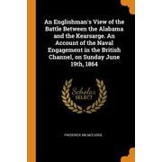 An Englishman's View of the Battle Between the Alabama and the Kearsarge. an Account of the Naval Engagement in the British Channel, on Sunday June 19 Paperback