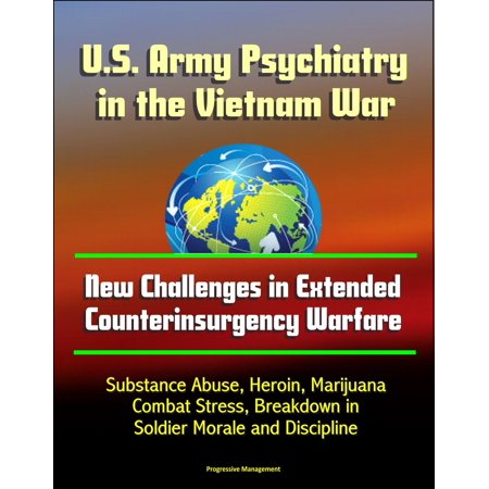 U.S. Army Psychiatry in the Vietnam War: New Challenges in Extended Counterinsurgency Warfare - Substance Abuse, Heroin, Marijuana, Combat Stress, Breakdown in Soldier Morale and Discipline -