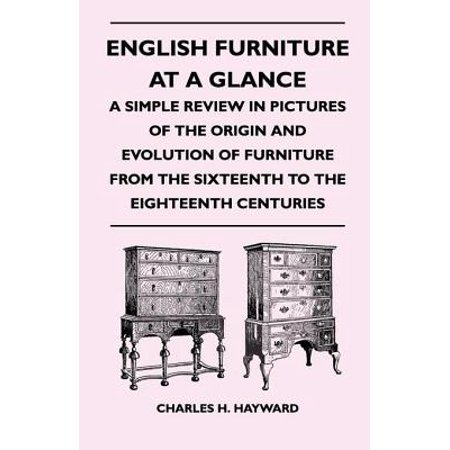 English Furniture at a Glance - A Simple Review in Pictures of the Origin and Evolution of Furniture From the Sixteenth to the Eighteenth Centuries - eBook (Origin Of Halloween In English)