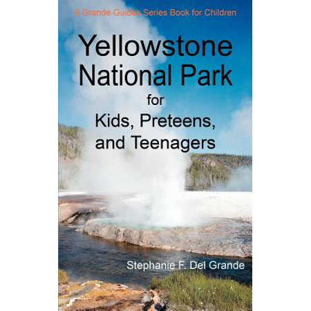 Yellowstone National Park for Kids, Preteens, and Teenagers : A Grande Guides Series Book for Children