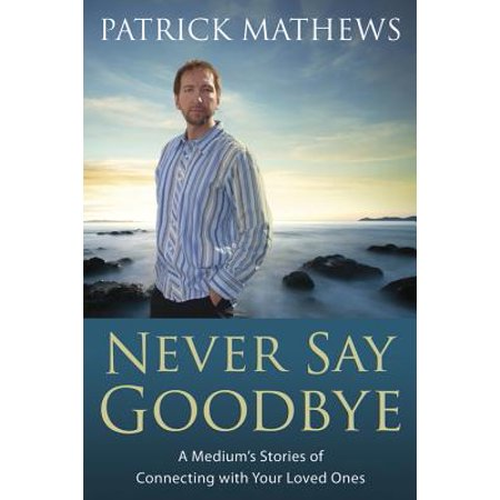 Never Say Goodbye : A Medium's Stories of Connecting with Your Loved