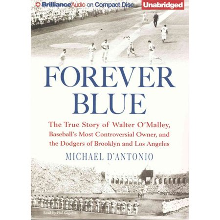 Forever Blue: The True Story of Walter O'Malley, Baseballs Most Controversial Owner, and the Dodgers of... by