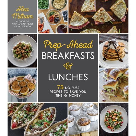 Prep-Ahead Breakfasts and Lunches : 75 No-Fuss Recipes to Save You Time and