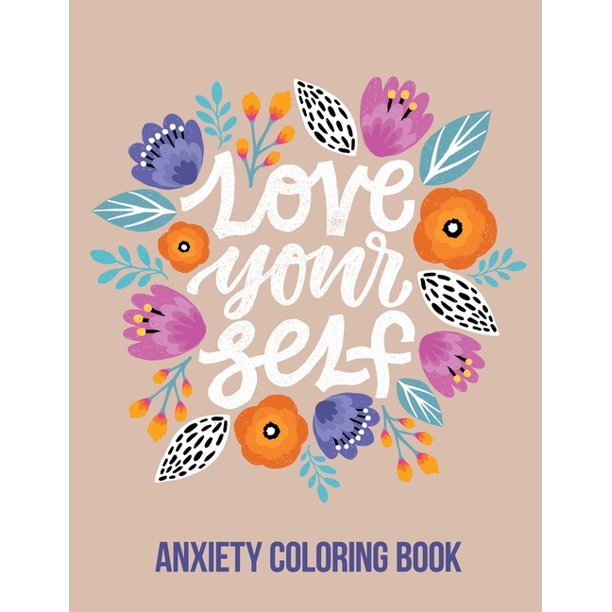 Love Your Self Anxiety Coloring Book A Coloring Book For Grown Ups Providing Relaxation And Encouragement Creative Activities To Help Manage Stress Anxiety And Other Big Feelings Paperback Walmart Com Walmart Com