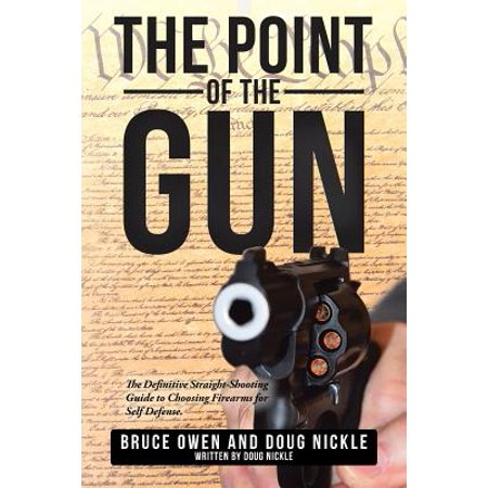 The Point of the Gun : The Definitive Straight-Shooting Guide to Choosing Firearms for Self