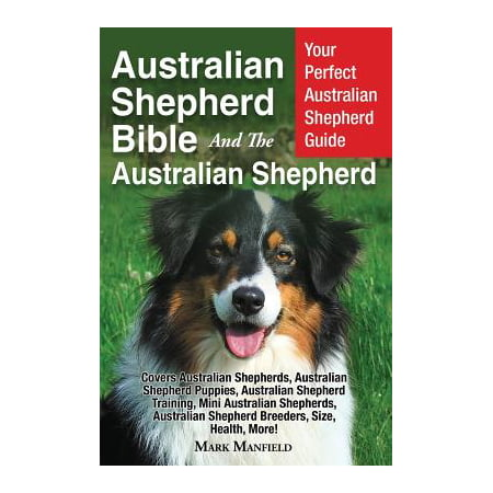 - Australian Shepherd Bible and the Australian Shepherd : Your Perfect Australian Shepherd Guide Covers Australian Shepherds, Australian Shepherd Puppies, Australian Shepherd Training, Mini Australian Shepherds, Australian Shepherd Breeders, Size, Health, More!