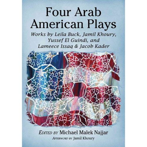 Four Arab American Plays: Works by Leila Buck, Jamil Khoury, Yussef El Guindi, and Lameece Issaq & Jacob Kader