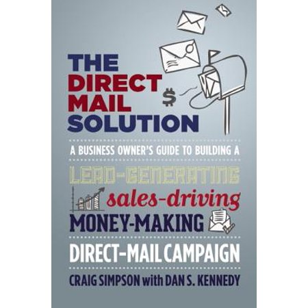 The Direct Mail Solution : A Business Owner's Guide to Building a Lead-Generating, Sales-Driving, Money-Making Direct-Mail