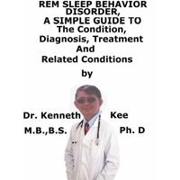 REM Sleep Behavior Disorder, A Simple Guide To The Condition, Diagnosis, Treatment And Related Conditions - eBook