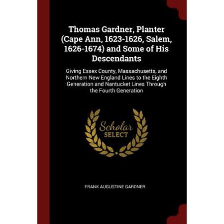 Thomas Gardner, Planter (Cape Ann, 1623-1626, Salem, 1626-1674) and Some of His Descendants : Giving Essex County, Massachusetts, and Northern New England Lines to the Eighth Generation and Nantucket Lines Through the Fourth Generation ()