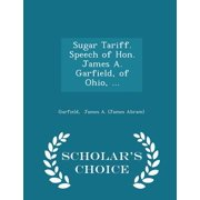 Sugar Tariff. Speech of Hon. James A. Garfield, of Ohio, ... - Scholar's Choice Edition