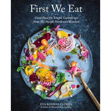 First We Eat : Good Food for Simple Gatherings from My Pacific Northwest