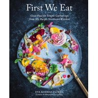 First We Eat : Good Food for Simple Gatherings from My Pacific Northwest Kitchen