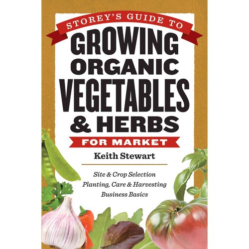 Storey's Guide to Growing Organic Vegetables & Herbs for Market: Site & Crop Selection Planting, Care & Harvesting Business Basics