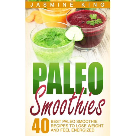 Paleo Smoothies: 40 Best Paleo Smoothie Recipes to Lose Weight and Feel Energized -