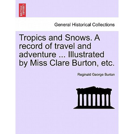 Tropics and Snows. a Record of Travel and Adventure ... Illustrated by Miss Clare Burton, Etc.