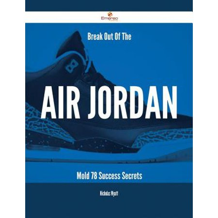 Break Out Of The Air Jordan Mold - 78 Success Secrets - (New Jordans That Come Out In May)
