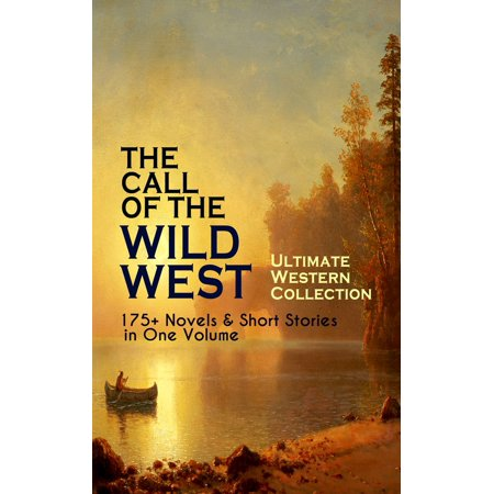 THE CALL OF THE WILD WEST - Ultimate Western Collection: 175+ Novels & Short Stories in One Volume -