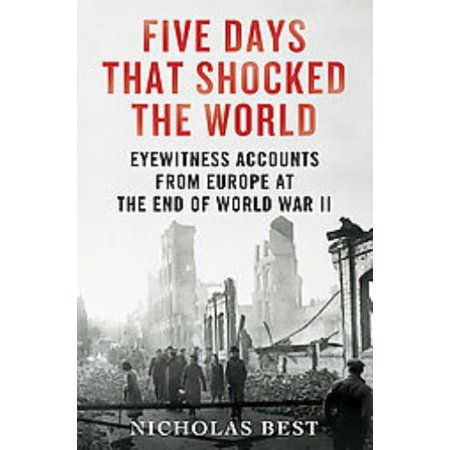 Five Days that Shocked the World - Eyewitness Accounts from Europe at the End of World War II Great (End Of 2nd World War In Europe)