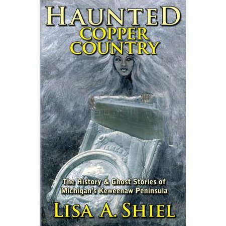 Haunted Copper Country : The History & Ghost Stories of Michigan's Keweenaw Peninsula](A Haunted History Of Halloween)