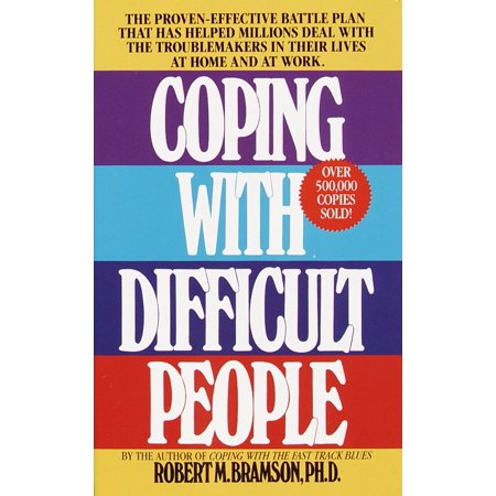 Coping with Difficult People : The Proven-Effective Battle Plan That Has Helped Millions Deal with the Troublemakers in Their Lives at Home and at (Best Way To Deal With Difficult People)