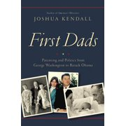 First Dads : Parenting and Politics from George Washington to Barack Obama