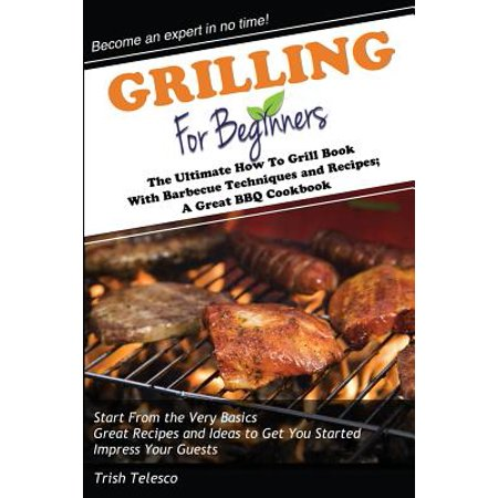 Grilling For Beginners  The Ultimate How To Grill Book With Barbecue Techniques And Recipes  A Great Bbq Book