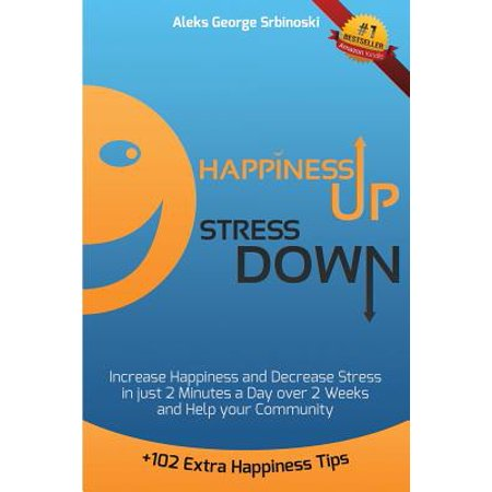 Happiness Up Stress Down : Increase Happiness and Decrease Stress in Just 2 Minutes a Day Over 2 Weeks and Help Your (Bluebird Of Happiness Fly Up Your Nose)