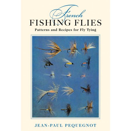 French Fishing Flies : Patterns and Recipes for Fly Tying