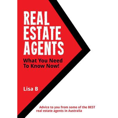 Real Estate Agents What You Need to Know Now : Advice to You from Some of the Best Real Estate Agents in