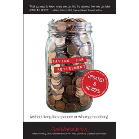 Saving for Retirement (Without Living Like a Pauper or Winning the Lottery) Updated and Revised -
