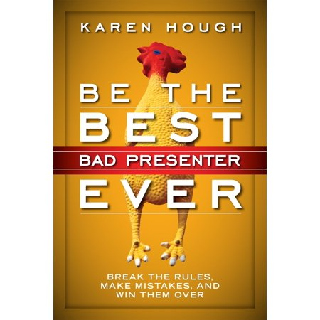 Be the Best Bad Presenter Ever : Break the Rules, Make Mistakes, and Win Them