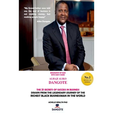 DANGOTE THE 21 SECRETS OF SUCCESS IN BUSINESS DRAWN FROM THE LEGENDARY JOURNEY OF THE RICHEST BLACK BUSINESS MAN IN THE WORLD -