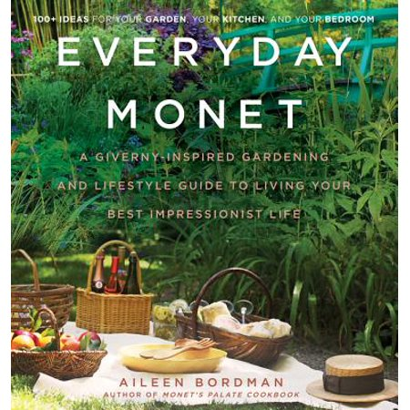 Everyday Monet : A Giverny-Inspired Gardening and Lifestyle Guide to Living Your Best Impressionist