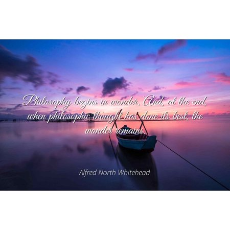 Alfred North Whitehead - Philosophy begins in wonder. And, at the end, when philosophic thought has done its best, the wonder remains. - Famous Quotes Laminated POSTER PRINT