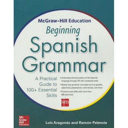 McGraw-Hill Education Beginning Spanish Grammar : A Practical Guide to 100+ Essential Skills