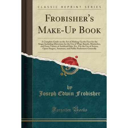 Frobisher's Make-Up Book : A Complete Guide on the Art of Making-Up the Face for the Stage; Including Directions for the Use of Wigs, Beards, Mustaches, and Every Variety of Artificial Hair, Etc. for the Use of Actors, Opera Singers, Amateurs, and Public P (Buy A Mustache)