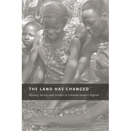 The Land Has Changed  History  Society  And Gender In Colonial Eastern Nigeria