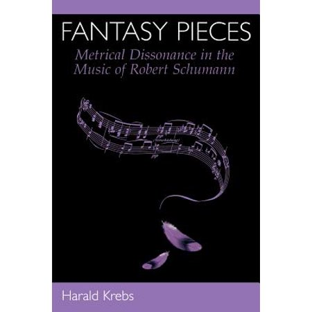 Robert Schumann Fantasy Pieces - Fantasy Pieces : Metrical Dissonance in the Music of Robert Schumann