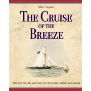 The Cruise of the Breeze : The Journal, Art and Life of a Victorian Soldier in Canada