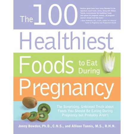 The 100 Healthiest Foods to Eat During Pregnancy: The Surprising, Unbiased Truth About Foods You Should Be Eating During Pregnancy but Probably