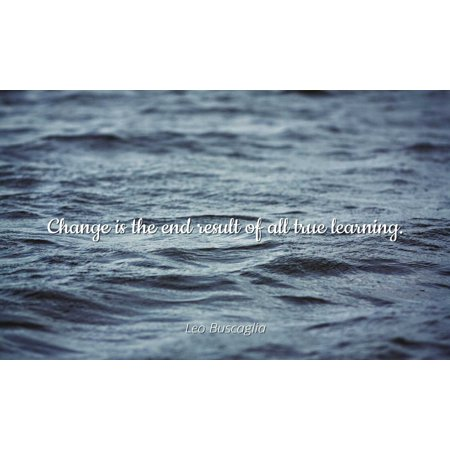 Leo Buscaglia - Famous Quotes POSTER PRINT 24x20 - Change is the end result of all true learning. (True Results)