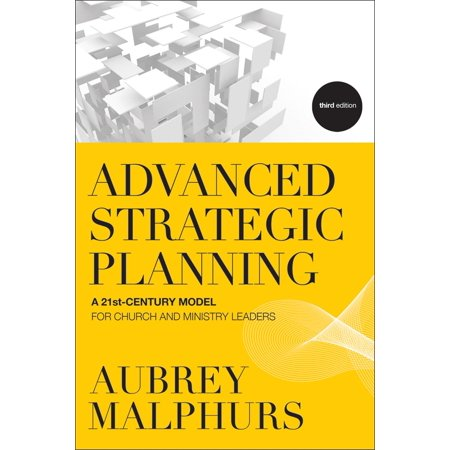 Advanced Strategic Planning : A 21st-Century Model for Church and Ministry Leaders